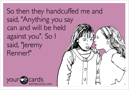 """So then they handcuffed me and said, """"Anything you say can and will be held against you"""". So I said, """"Jeremy Renner!"""""""