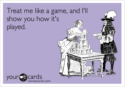 Treat me like a game, and I'll show you how it's played.