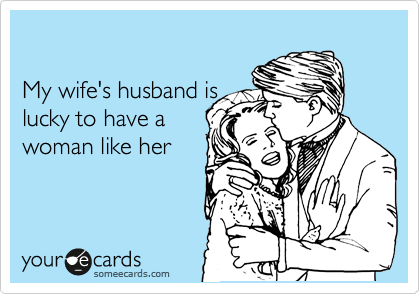 My wife's husband is lucky to have a woman like her
