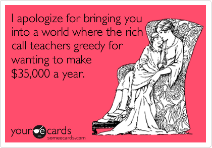 I apologize for bringing you into a world where the rich call teachers greedy for wanting to make %2435,000 a year.