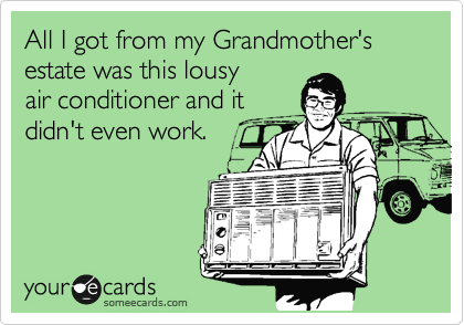 All I got from my Grandmother's estate was this lousy air conditioner and it didn't even work.