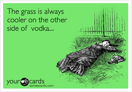 The grass is always  cooler on the other  side of  vodka....