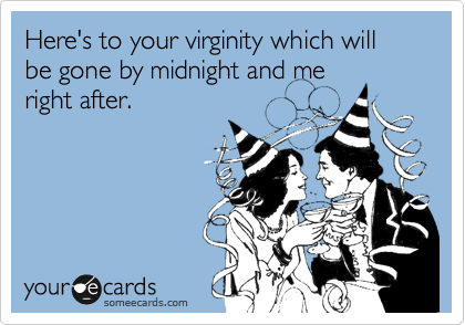 Here's to your virginity which will be gone by midnight and me right after.