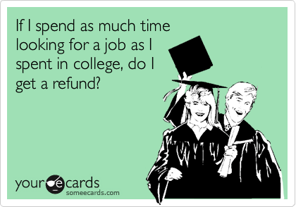If I spend as much time looking for a job as I spent in college, do I get a refund?