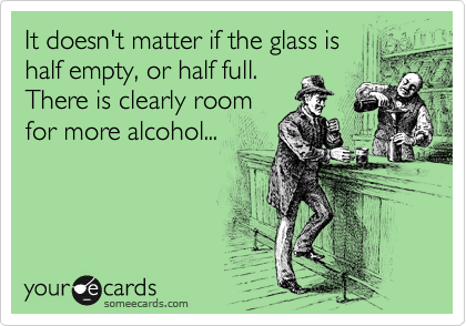 It doesn't matter if the glass is half empty, or half full.  There is clearly room for more alcohol...