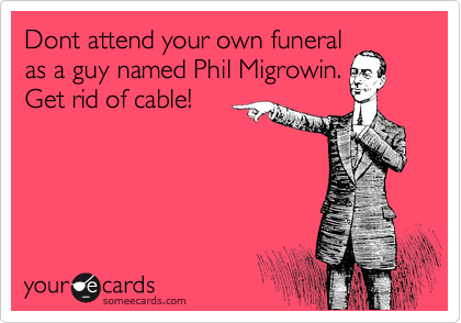 Dont attend your own funeral as a guy named Phil Migrowin. Get rid of cable!