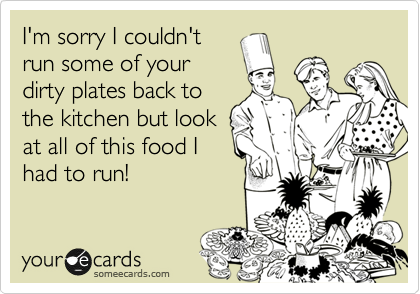 I'm sorry I couldn't run some of your dirty plates back to the kitchen but look at all of this food I had to run!
