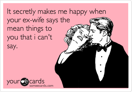 It secretly makes me happy when your ex-wife says the mean things to you that i can't say.