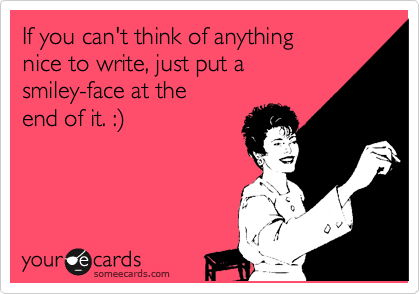 If you can't think of anything  nice to write, just put a  smiley-face at the end of it. :%29