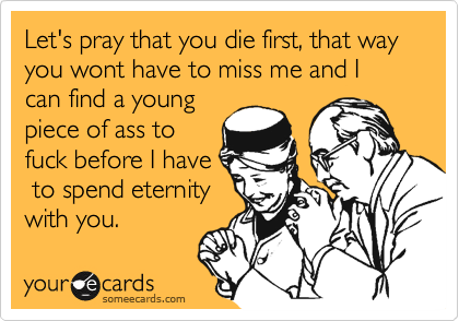 Let's pray that you die first, that way you wont have to miss me and I can find a young piece of ass to fuck before I have  to spend eternity with you.