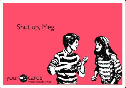 Shut up, Meg.
