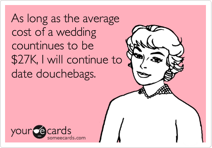 As long as the average cost of a wedding countinues to be %2427K, I will continue to date douchebags.