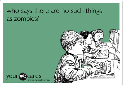 who says there are no such things as zombies?