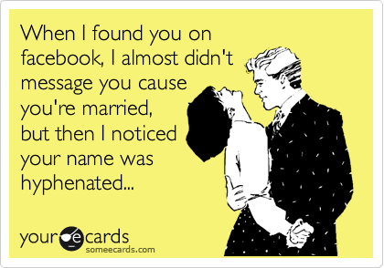 When I found you on facebook, I almost didn't message you cause you're married, but then I noticed your name was hyphenated...