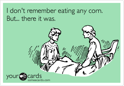 I don't remember eating any corn.  But... there it was.