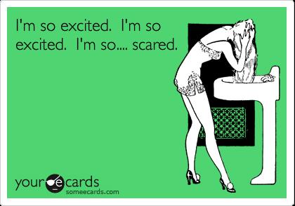 I'm so excited.  I'm so excited.  I'm so.... scared.
