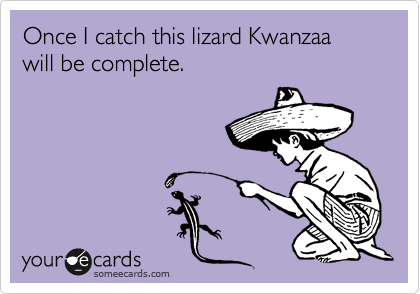 Once I catch this lizard Kwanzaa will be complete.