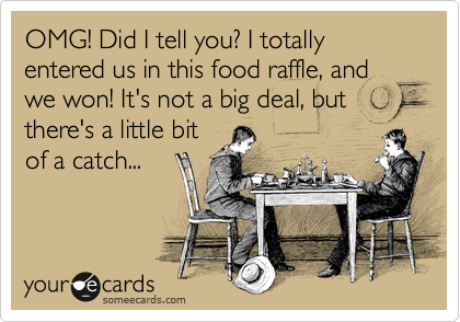 OMG! Did I tell you? I totally entered us in this food raffle, and we won! It's not a big deal, but there's a little bit of a catch...