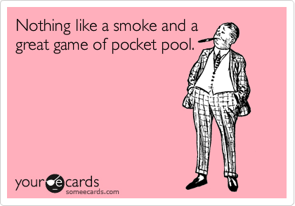 Nothing like a smoke and a great game of pocket pool.