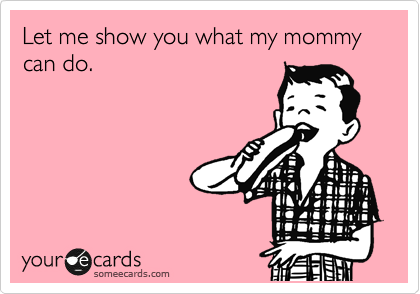 Let me show you what my mommy can do.