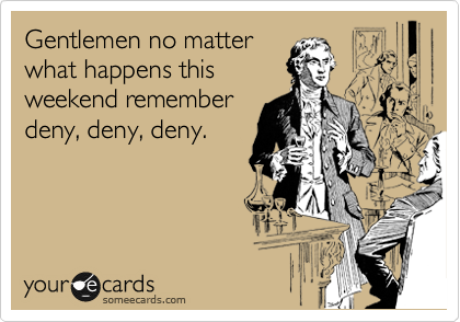 Gentlemen no matter what happens this  weekend remember  deny, deny, deny.