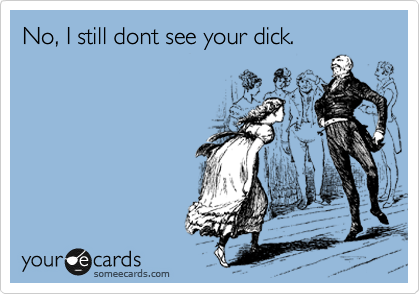No, I still dont see your dick.