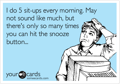 I do 5 sit-ups every morning. May not sound like much, but there's only so many times you can hit the snooze button...