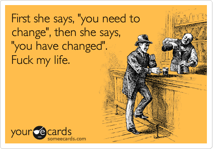 "First she says, ""you need to change"", then she says, ""you have changed"". Fuck my life."