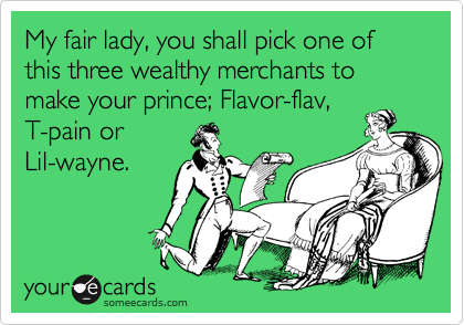 My fair lady, you shall pick one of this three wealthy merchants to make your prince; Flavor-flav, T-pain or  Lil-wayne.