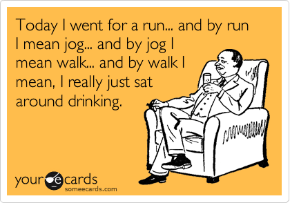 Today I went for a run... and by run I mean jog... and by jog I mean walk... and by walk I mean, I really just sat around drinking.
