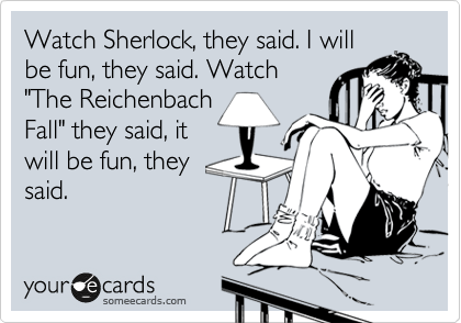 "Watch Sherlock, they said. I will be fun, they said. Watch ""The Reichenbach Fall"" they said, it will be fun, they said."