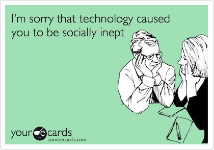I'm sorry that technology caused you to be socially inept