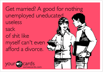 Get married? A good for nothing unemployed uneducated useless sack of shit like myself can't even afford a divorce.