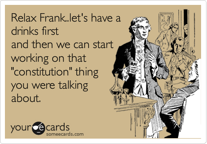 "Relax Frank..let's have a drinks first and then we can start working on that ""constitution"" thing you were talking about."