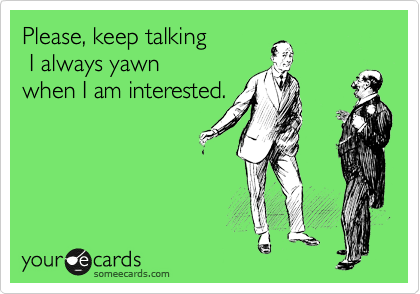 Please, keep talking   I always yawn  when I am interested.