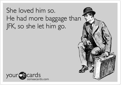 She loved him so. He had more baggage than JFK, so she let him go.