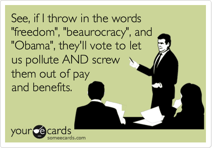 """See, if I throw in the words """"freedom"""", """"beaurocracy"""", and """"Obama"""", they'll vote to let us pollute AND screw them out of pay and benefits."""