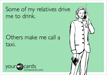 Some of my relatives drive me to drink.   Others make me call a taxi.