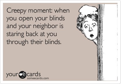 Creepy moment: when you open your blinds and your neighbor is staring back at you through their blinds.