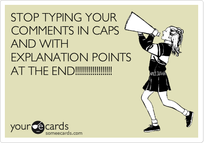 STOP TYPING YOUR COMMENTS IN CAPS AND WITH EXPLANATION POINTS AT THE END!!!!!!!!!!!!!!!!!!!