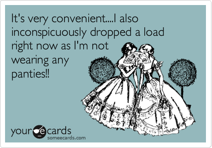 It's very convenient....I also inconspicuously dropped a load right now as I'm not   wearing any panties!!