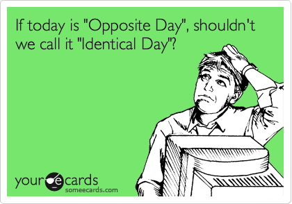 "If today is ""Opposite Day"", shouldn't we call it ""Identical Day""?"