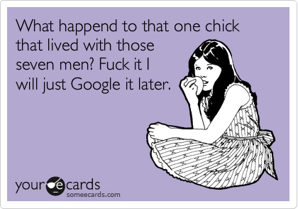 What happend to that one chick that lived with those seven men? Fuck it I will just Google it later.