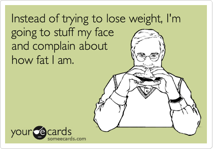 Instead of trying to lose weight, I'm going to stuff my face and complain about how fat I am.