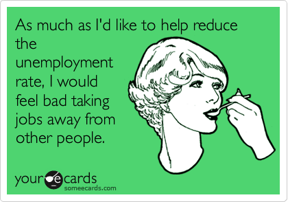 As much as I'd like to help reduce the unemployment rate, I would feel bad taking jobs away from other people.