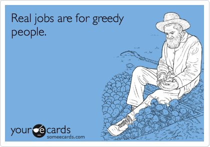 Real jobs are for greedy people.