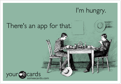 I'm hungry.  There's an app for that.