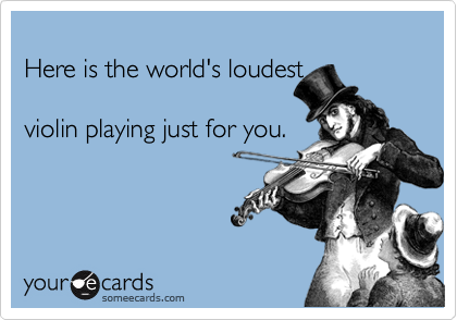 Here is the world's loudest  violin playing just for you.