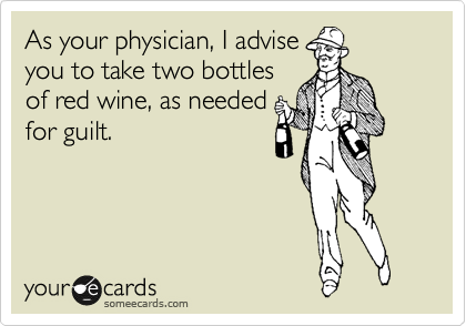 As your physician, I advise you to take two bottles of red wine, as needed for guilt.