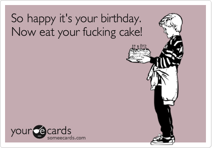 So happy it's your birthday.  Now eat your fucking cake!